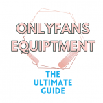 OnlyFans Equiptment - The Ultimate Guide